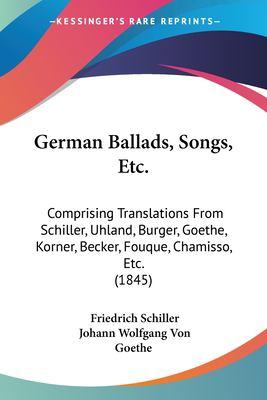 Paperback German Ballads, Songs, Etc : Comprising Translations from Schiller, Uhland, Burger, Goethe, Korner, Becker, Fouque, Chamisso, Etc. (1845) Book