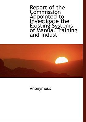 Paperback Report of the Commission Appointed to Investigate the Existing Systems of Manual Training and Indust [Large Print] Book