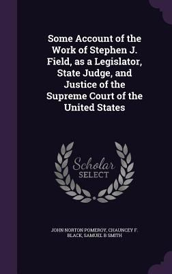 Hardcover Some Account of the Work of Stephen J. Field, As a Legislator, State Judge, and Justice of the Supreme Court of the United States Book