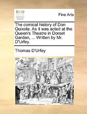 The Comical History of Don Quixote As It Was Acted at the Queen's Theatre in Dorset Garden, Written by Mr D'Urfey - Thomas D'Urfey