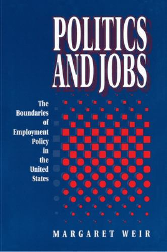 Politics and Jobs : The Boundaries of Employment Policy in the United States - Margaret Weir