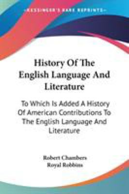 History of the English Language and Literature : To Which Is Added A History of American Contributions to the English Language and Literatur - Robert Chambers; Royal Robbins