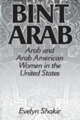 Bint Arab : Arab and Arab American Women in the United States - Evelyn Shakir