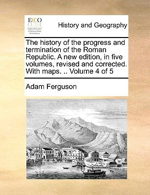 The history of the progress and termination of the Roman Republic. A new edition, in five volumes, revised and corrected. With maps. .. Volu - Ferguson, Adam