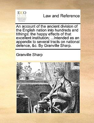 An Account of the Ancient Division of the English Nation into Hundreds and Tithings : The happy effects of that excellent institution; ... I - Granville Sharp
