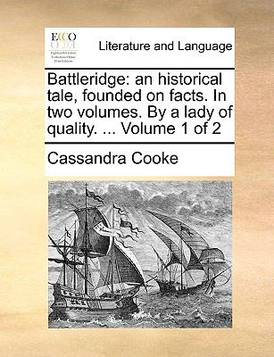 Battleridge: an historical tale, founded on facts. In two volumes. By a lady of quality. ...  Volume 1 of 2 - Cooke, Cassandra