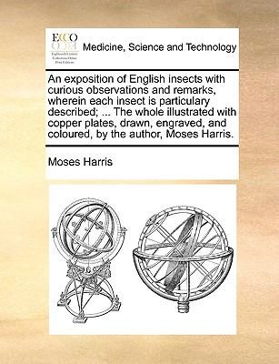 An Exposition of English Insects with Curious Observations and Remarks, Wherein Each Insect Is Particulary Described; the Whole Illustrated - Moses Harris