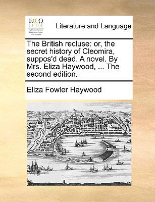 The British Recluse : Or, the secret history of Cleomira, suppos'd dead. A novel. by Mrs. Eliza Haywood, ... the second Edition - Eliza Fowler Haywood