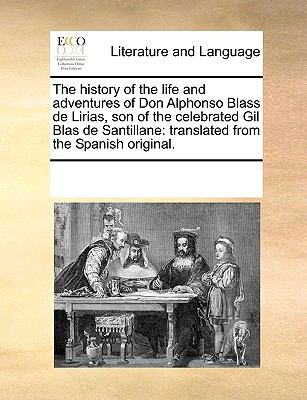 The History of the Life and Adventures of Don Alphonso Blass de Lirias, Son of the Celebrated Gil Blas de Santillane : Translated from the S - Multiple Contributors, See Notes