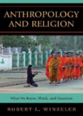 Anthropology and Religion : What We Know, Think, and Question - Robert L. Winzeler