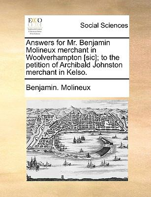 Answers for Mr Benjamin Molineux Merchant in Woolverhampton [Sic]; to the Petition of Archibald Johnston Merchant in Kelso - Benjamin. Molineux