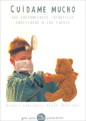 Cuidame Mucho/ Take Very Good Care of Me: Las Enfermedades Infantiles Explicadas a Los Padres / Children Illnesses Explained to Parents (Gui - Cabezuelo, Gloria; Frontera, Pedro
