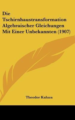 Die Tschirnhaustransformation Algebraischer Gleichungen Mit Einer Unbekannten - Theodor Kaluza
