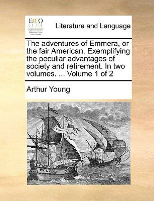 The adventures of Emmera, or the fair American. Exemplifying the peculiar advantages of society and retirement. In two volumes. ...  Volume - Young, Arthur
