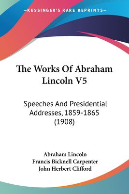Paperback The Works of Abraham Lincoln V5 : Speeches and Presidential Addresses, 1859-1865 (1908) Book