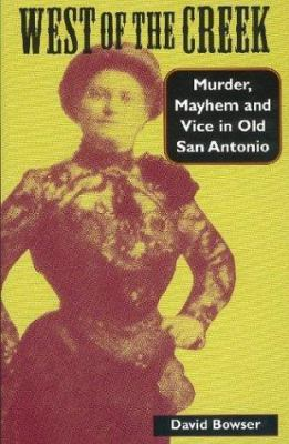 West of the Creek : Murder, Mayhem, and Vice in Old San Antonio - David Bowser