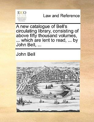 A New Catalogue of Bell's Circulating Library, Consisting of above Fifty Thousand Volumes, Which Are Lent to Read, by John Bell - John Bell