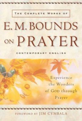 Paperback The Complete Works of E. M. Bounds on Prayer : Experience the Wonders of God Through Prayer Book