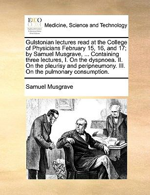 Gulstonian Lectures Read at the College of Physicians February 15, 16, and 17; by Samuel Musgrave, Containing Three Lectures, I on the Dyspn - Samuel Musgrave