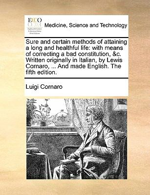Sure and Certain Methods of Attaining a Long and Healthful Life : With means of correcting a bad constitution, andc. Written originally in I - Luigi Cornaro