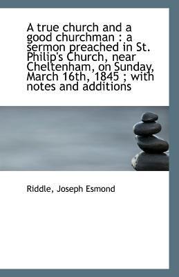 Paperback A True Church and a Good Churchman : A sermon preached in St. Philip's Church, near Cheltenham, on S Book