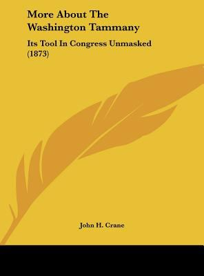 More about the Washington Tammany : Its Tool in Congress Unmasked (1873) - John H. Crane