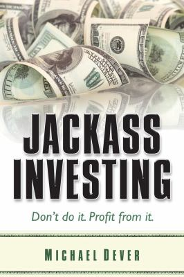 Jackass Investing : Don't do it. Profit from It - Michael Dever