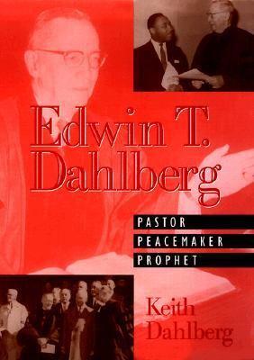 Edwin T. Dahlberg : Pastor, Peacemaker, Prophet - Keith Dahlberg