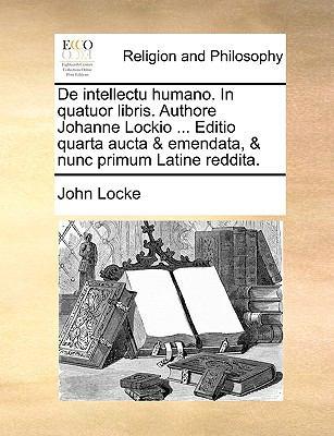 De Intellectu Humano in Quatuor Libris Authore Johanne Lockio Editio Quarta Aucta and Emendata, and Nunc Primum Latine Reddita - John Locke