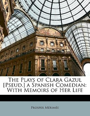 Paperback The Plays of Clara Gazul [Pseud ] a Spanish Comedian : With Memoirs of Her Life Book