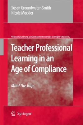 Teacher Professional Learning in an Age of Compliance : Mind the Gap - Nicole Mockler; Susan Groundwater-Smith