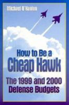 How to Be a Cheap Hawk : The 1999 and 2000 Defense Budgets - Michael O'Hanlon