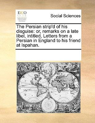 The Persian Strip'D of His Disguise : Or, remarks on a late libel, intitled, Letters from a Persian in England to his friend at Ispahan - Multiple Contributors, See Notes