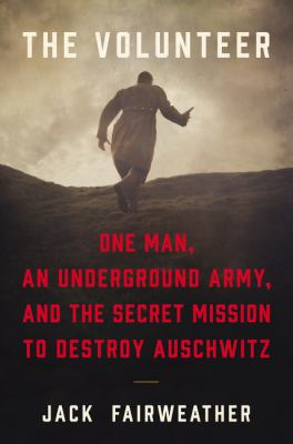 Hardcover The Volunteer : One Man's Mission to Lead an Underground Army Inside Auschwitz and Stop the Holocaust Book