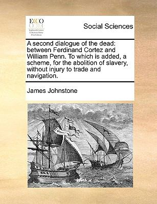 A second dialogue of the dead: between Ferdinand Cortez and William Penn. To which is added, a scheme, for the abolition of slavery, without - Johnstone, James