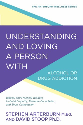 Understanding and Loving a Person with Alcohol or Drug Addiction: Biblical and Practical Wisdom to Build Empathy, Preserve Boundaries, and Show Compassion - Book  of the Arterburn Wellness