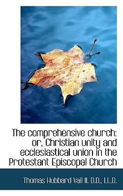 Paperback The Comprehensive Church : Or, Christian unity and ecclesiastical union in the Protestant Episcopal C Book