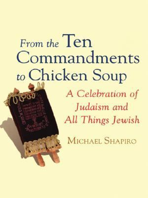 From the Ten Commandments to Chicken Soup : A Celebration of Judaism and All Things Jewish - Michael Shapiro