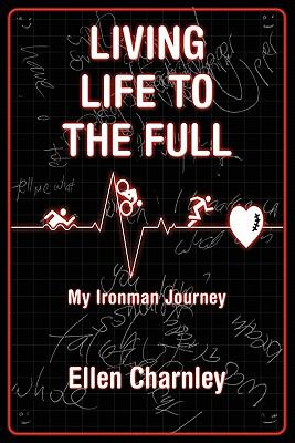 Living Life to the Full : My Ironman Journey from open-heart surgery to an Ironman triathlon in just eight Months - Ellen Charnley
