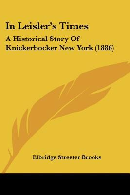 In Leisler's Times: A Historical Story Of Knickerbocker New York (1886) - Brooks, Elbridge Streeter
