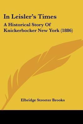 In Leisler's Times: A Historical Story Of Knickerbocker New York (1886) - Brooks, Elbridge Streeter