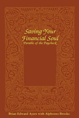 Saving Your Financial Soul : The Parable of the Paycheck - Brian Edward Ayers; Alphonso Brooks