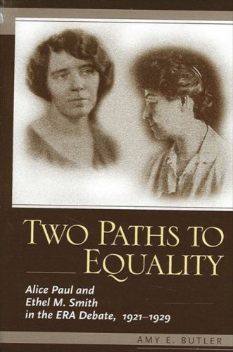 Two Paths to Equality : Alice Paul and Ethel M. Smith in the ERA Debate, 1921-1929 - Amy E. Butler