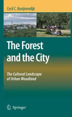 The Forest and the City : The Cultural Landscape of Urban Woodland - Cecil C. Konijnendijk