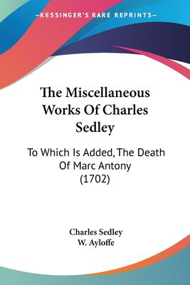 Paperback The Miscellaneous Works of Charles Sedley : To Which Is Added, the Death of Marc Antony (1702) Book