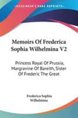 Memoirs of Frederica Sophia Wilhelmina V2 : Princess Royal of Prussia, Margravine of Bareith, Sister of Frederic the Great - Frederica Sophia Wilhelmina