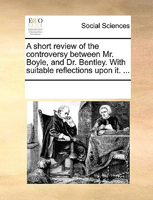A Short Review of the Controversy Between Mr Boyle, and Dr Bentley with Suitable Reflections upon It - Multiple Contributors, See Notes