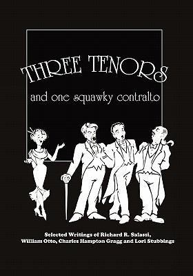 Three Tenors and One Squawky Contralto : Selected Writings by Richard R. Salassi, Charles Hampton Gragg, William Otto, and Lori Stubbings - Lori Stubbings; Charles Hampton Gragg; Richard R. Salassi; William Otto