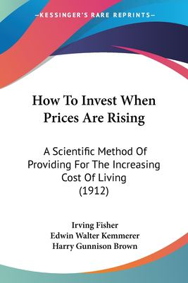 Paperback How to Invest When Prices Are Rising : A Scientific Method of Providing for the Increasing Cost of Living (1912) Book