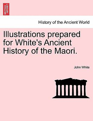 Illustrations Prepared for White's Ancient History of the Maori - John White